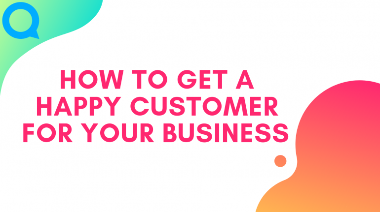 HOW TO GET A HAPPY CUSTOMER FOR YOUR BUSINESS